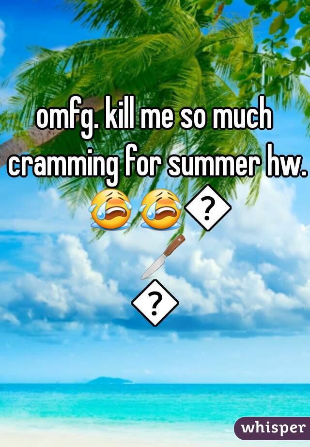 omfg. kill me so much cramming for summer hw. 😭😭😭🔪🔫