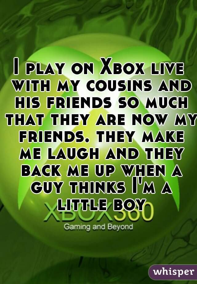 I play on Xbox live with my cousins and his friends so much that they are now my friends. they make me laugh and they back me up when a guy thinks I'm a little boy