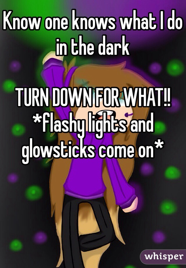 Know one knows what I do in the dark   TURN DOWN FOR WHAT!! *flashy lights and glowsticks come on*