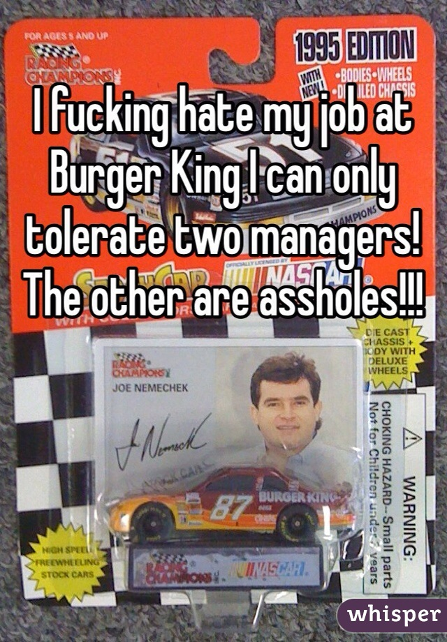I fucking hate my job at Burger King I can only tolerate two managers! The other are assholes!!!