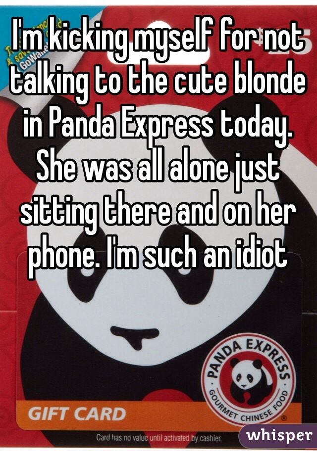 I'm kicking myself for not talking to the cute blonde in Panda Express today. She was all alone just sitting there and on her phone. I'm such an idiot