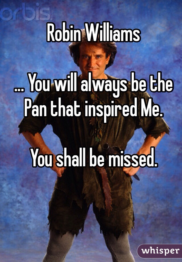Robin Williams  ... You will always be the Pan that inspired Me.  You shall be missed.