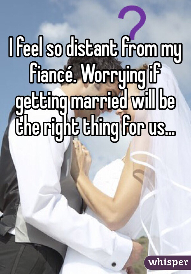 I feel so distant from my fiancé. Worrying if getting married will be the right thing for us...