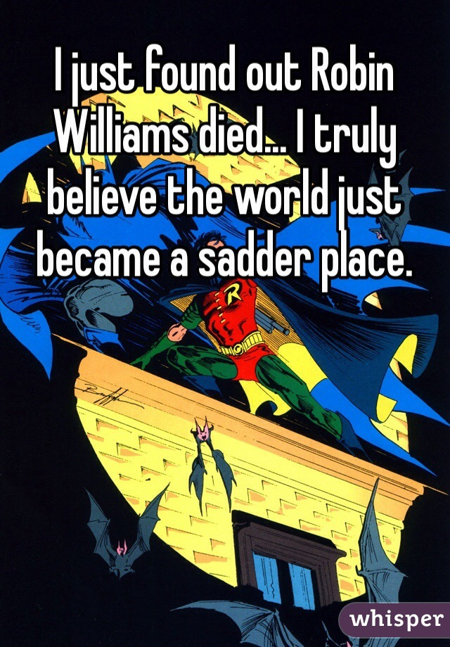 I just found out Robin Williams died... I truly believe the world just became a sadder place.