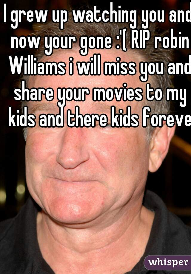 I grew up watching you and now your gone :'( RIP robin Williams i will miss you and share your movies to my kids and there kids forever