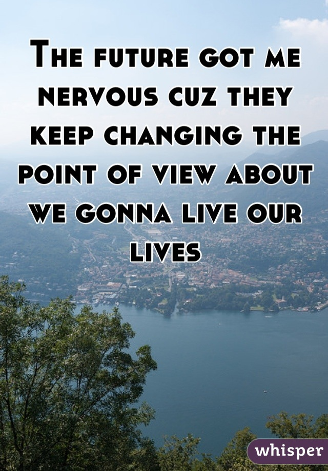 The future got me nervous cuz they keep changing the point of view about we gonna live our lives