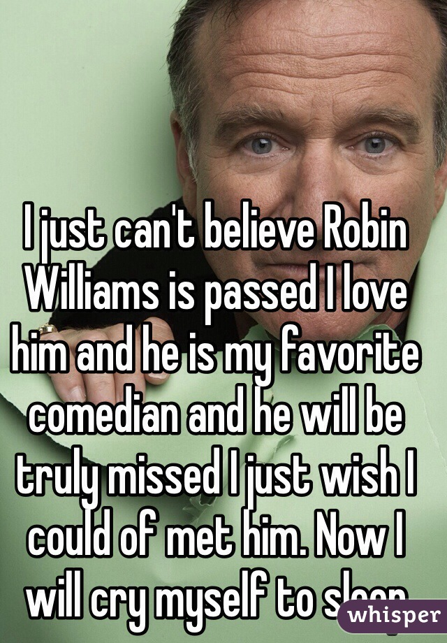 I just can't believe Robin Williams is passed I love him and he is my favorite comedian and he will be truly missed I just wish I could of met him. Now I will cry myself to sleep