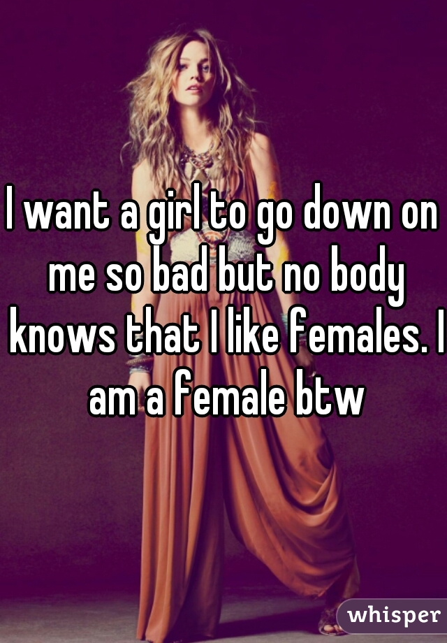 I want a girl to go down on me so bad but no body knows that I like females. I am a female btw