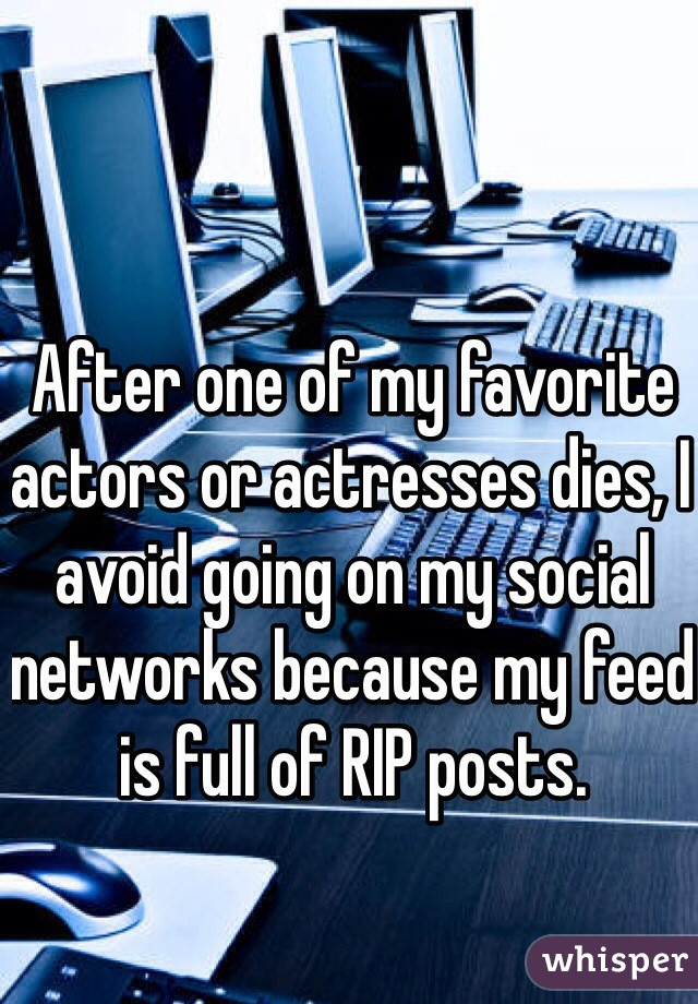 After one of my favorite actors or actresses dies, I avoid going on my social networks because my feed is full of RIP posts.