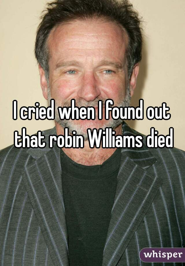 I cried when I found out that robin Williams died