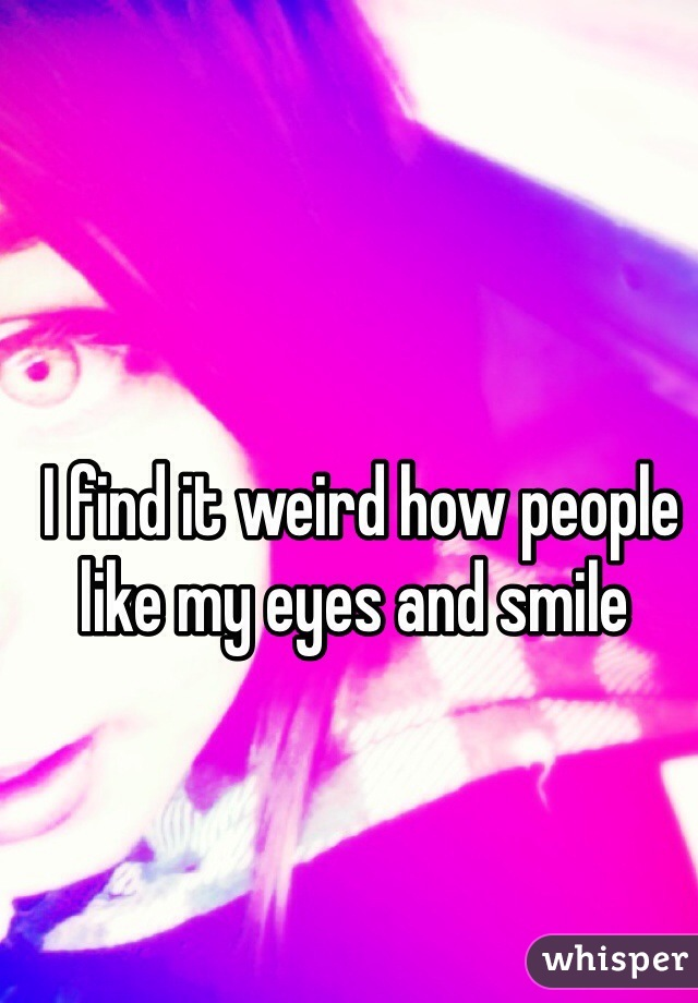 I find it weird how people like my eyes and smile