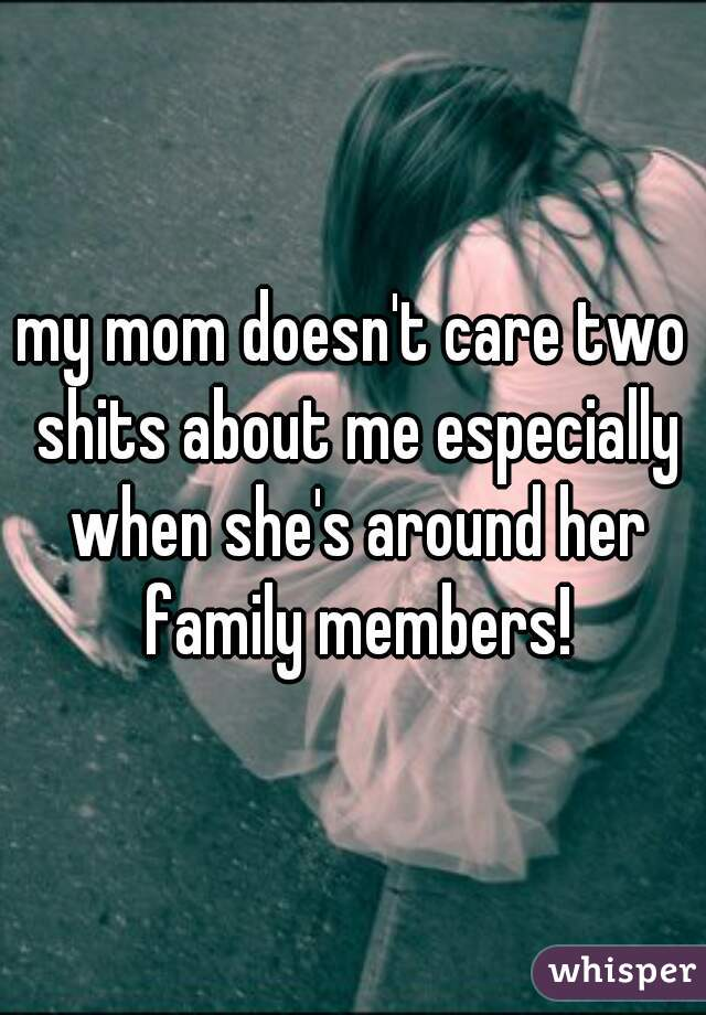 my mom doesn't care two shits about me especially when she's around her family members!
