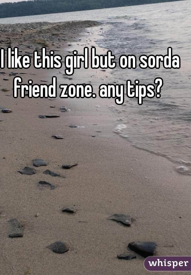 I like this girl but on sorda friend zone. any tips?
