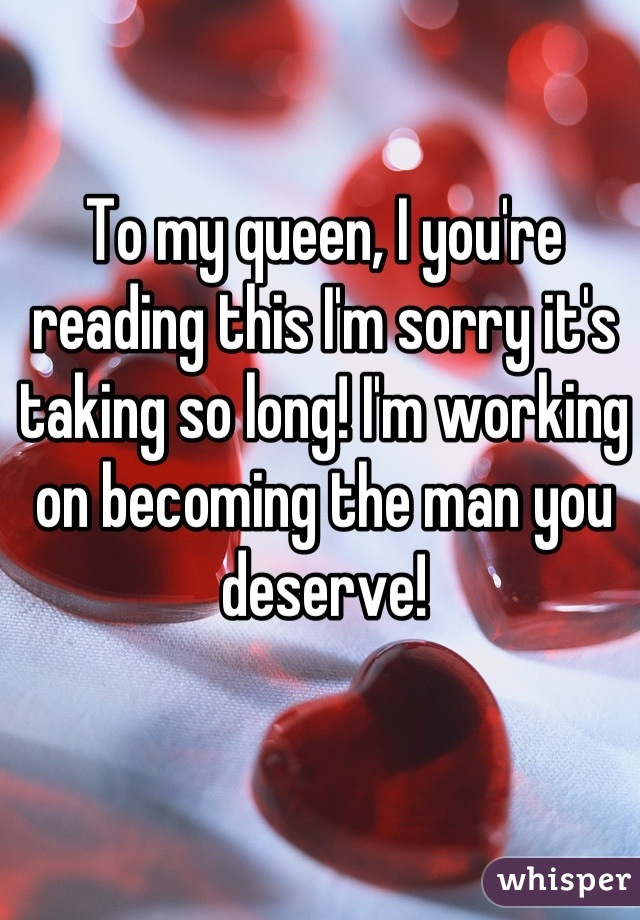 To my queen, I you're reading this I'm sorry it's taking so long! I'm working on becoming the man you deserve!