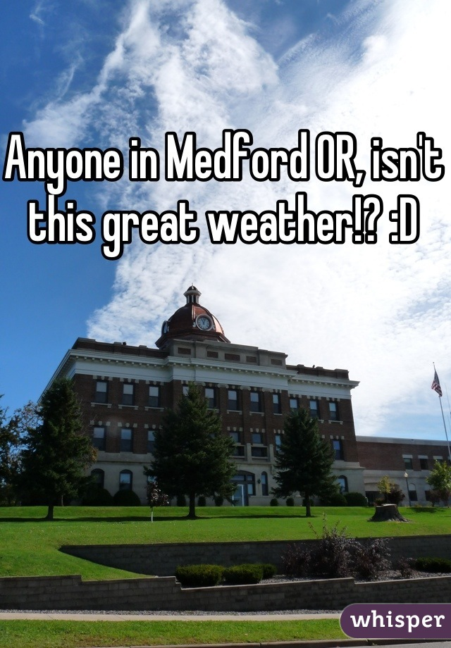 Anyone in Medford OR, isn't this great weather!? :D