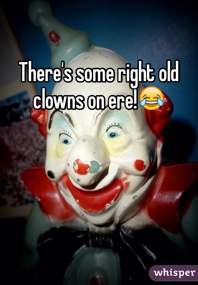 There's some right old clowns on ere!😂