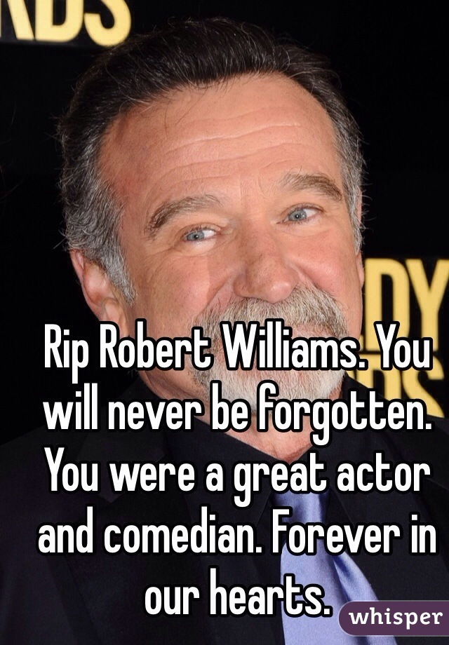 Rip Robert Williams. You will never be forgotten. You were a great actor and comedian. Forever in our hearts.