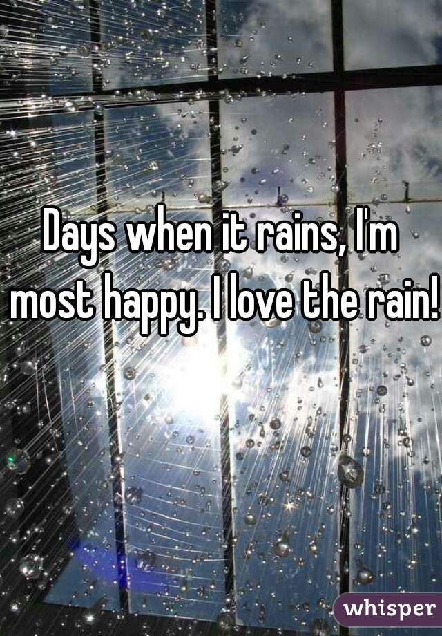 Days when it rains, I'm most happy. I love the rain!