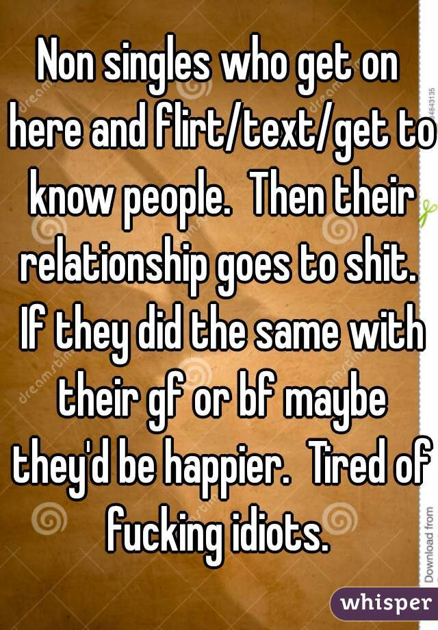 Non singles who get on here and flirt/text/get to know people.  Then their relationship goes to shit.  If they did the same with their gf or bf maybe they'd be happier.  Tired of fucking idiots.