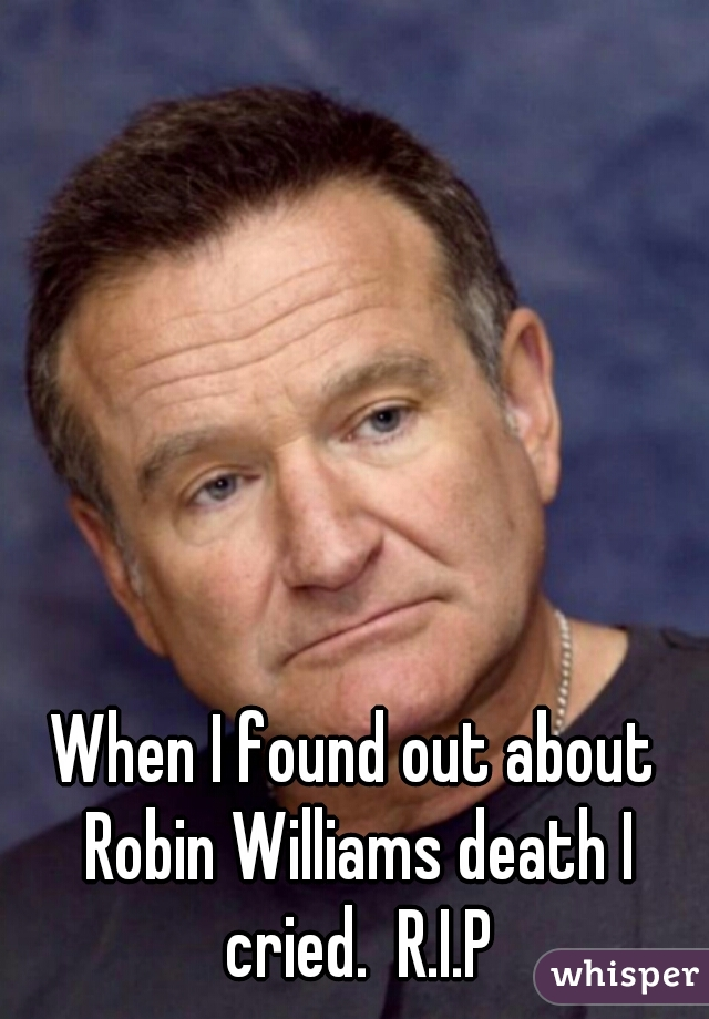 When I found out about Robin Williams death I cried.  R.I.P