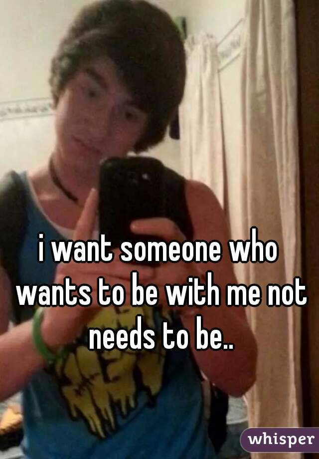 i want someone who wants to be with me not needs to be..