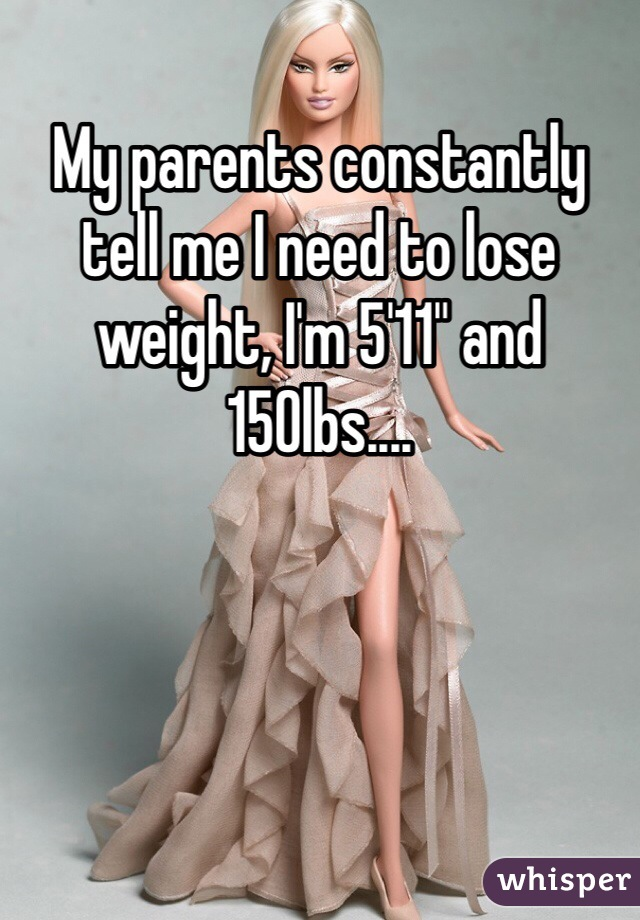 "My parents constantly tell me I need to lose weight, I'm 5'11"" and 150lbs...."
