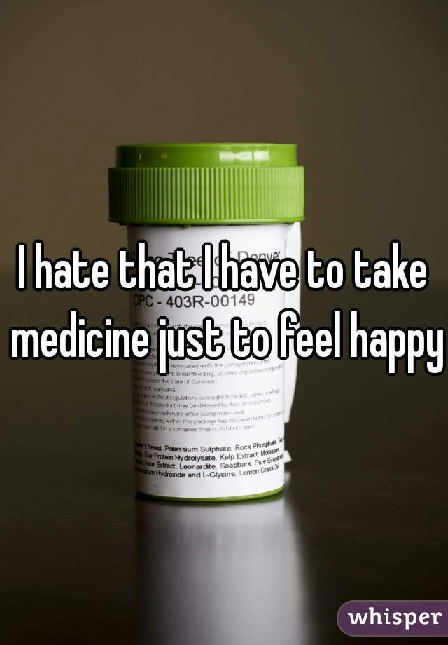 I hate that I have to take medicine just to feel happy