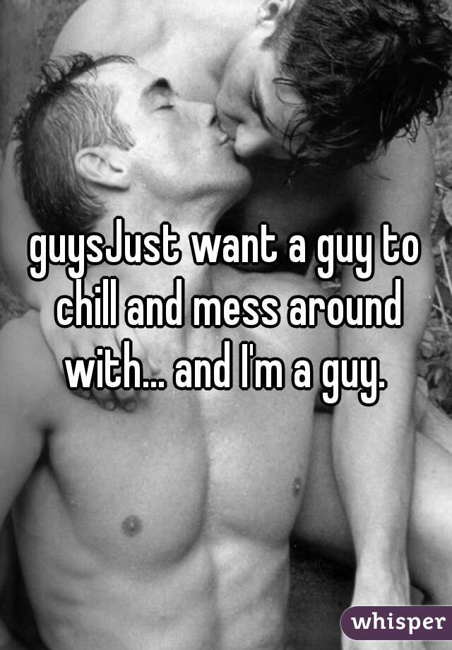 guysJust want a guy to chill and mess around with... and I'm a guy.