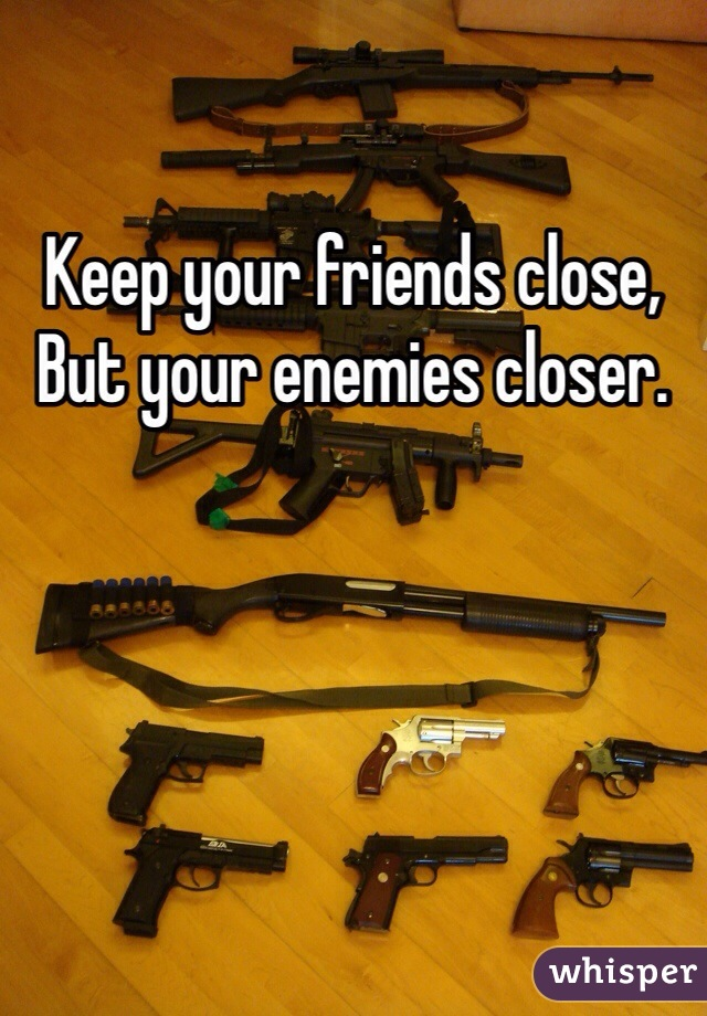 Keep your friends close, But your enemies closer.