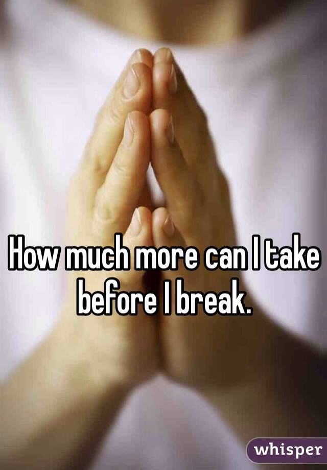 How much more can I take before I break.