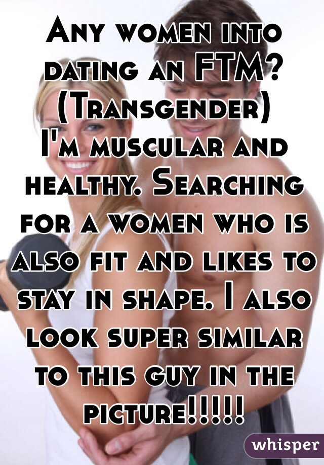 Any women into dating an FTM? (Transgender)  I'm muscular and healthy. Searching for a women who is also fit and likes to stay in shape. I also look super similar to this guy in the picture!!!!!