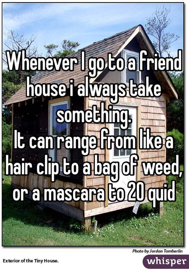 Whenever I go to a friend house i always take something. It can range from like a hair clip to a bag of weed, or a mascara to 20 quid