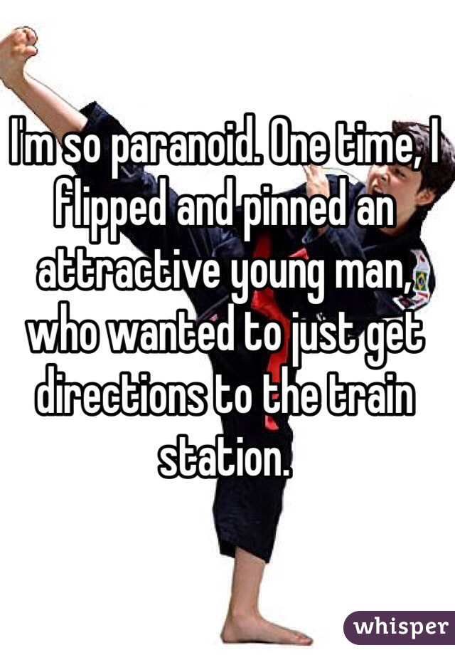 I'm so paranoid. One time, I flipped and pinned an attractive young man, who wanted to just get directions to the train station.