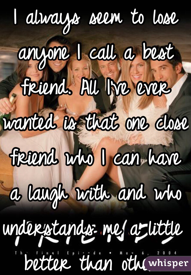 I always seem to lose anyone I call a best friend. All I've ever wanted is that one close friend who I can have a laugh with and who understands me a little better than others