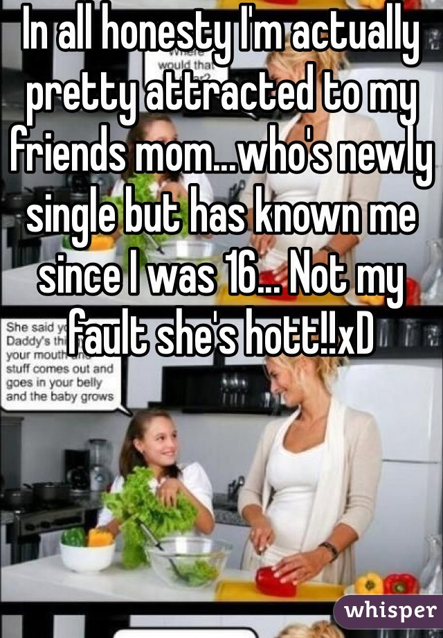 In all honesty I'm actually pretty attracted to my friends mom...who's newly single but has known me since I was 16... Not my fault she's hott!!xD