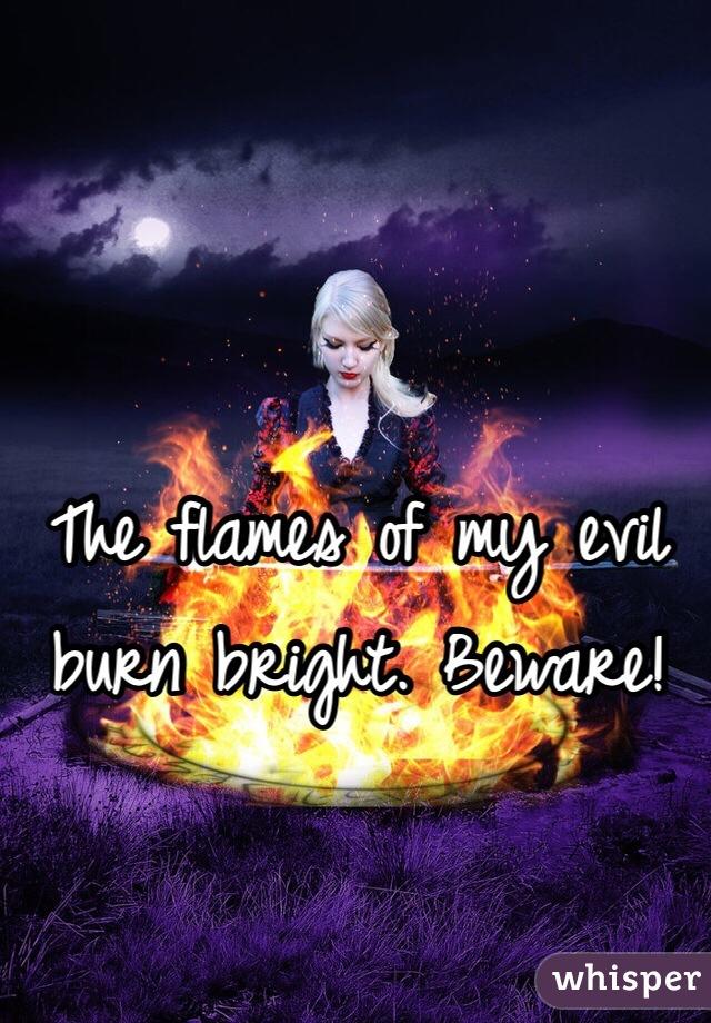 The flames of my evil burn bright. Beware!