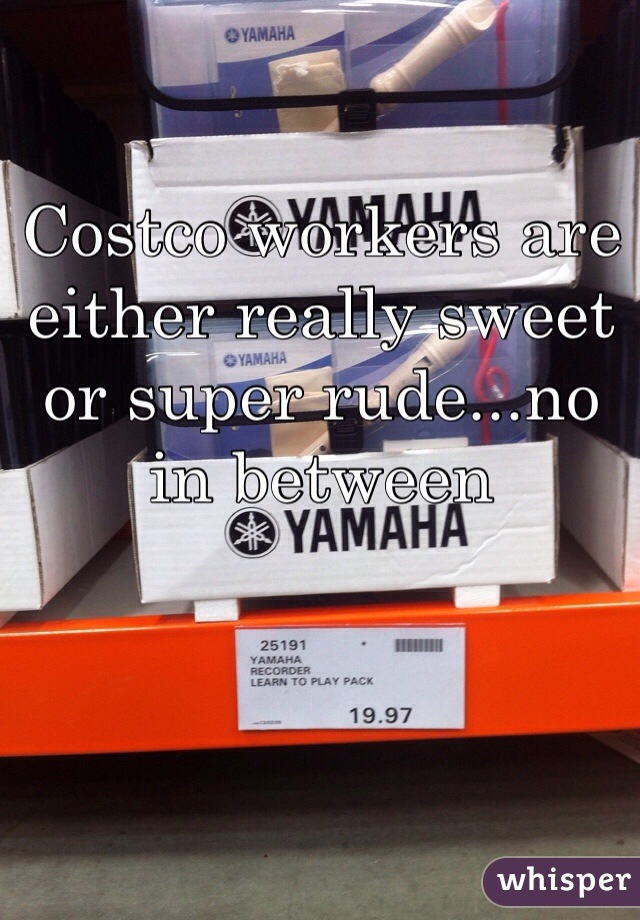 Costco workers are either really sweet or super rude...no in between