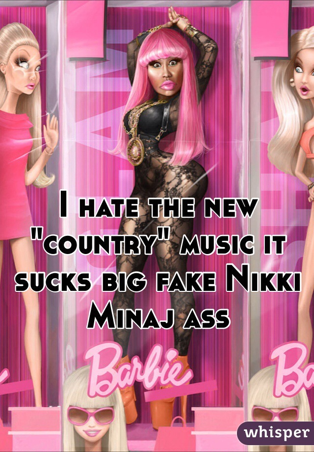 "I hate the new ""country"" music it sucks big fake Nikki Minaj ass"