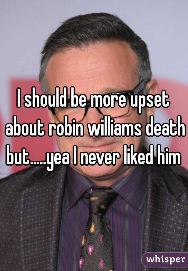 I should be more upset about robin williams death but.....yea I never liked him
