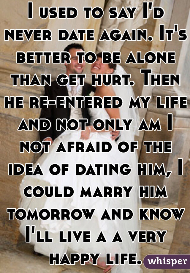 I used to say I'd never date again. It's better to be alone than get hurt. Then he re-entered my life and not only am I not afraid of the idea of dating him, I could marry him tomorrow and know I'll live a a very happy life.