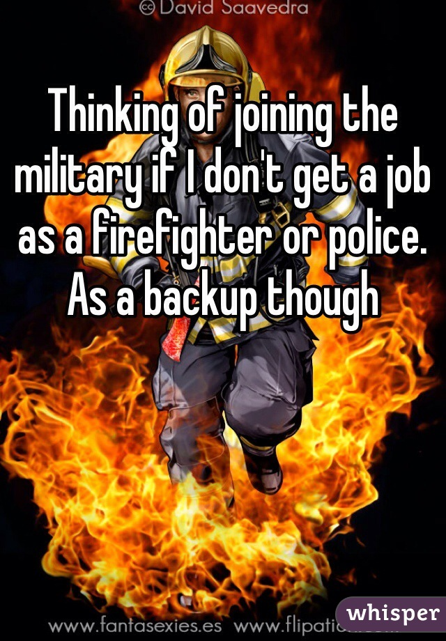 Thinking of joining the military if I don't get a job as a firefighter or police. As a backup though