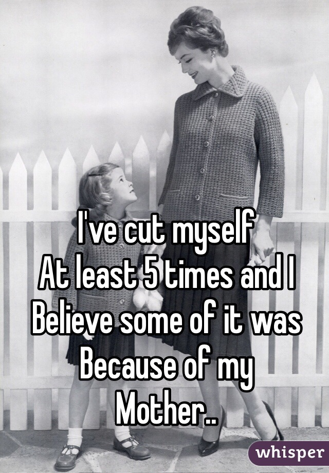I've cut myself  At least 5 times and I Believe some of it was Because of my  Mother..