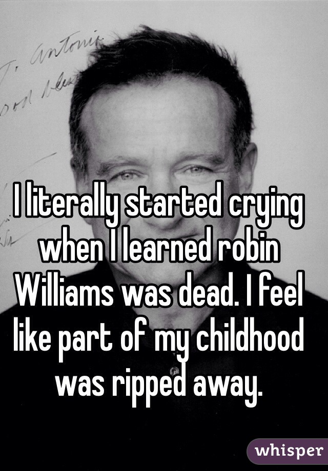I literally started crying when I learned robin Williams was dead. I feel like part of my childhood was ripped away.