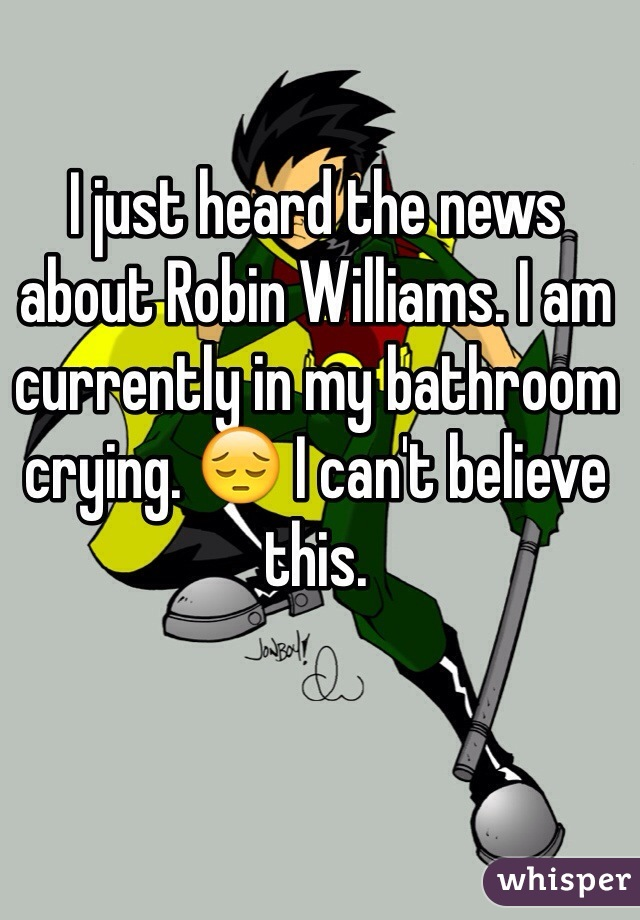 I just heard the news about Robin Williams. I am currently in my bathroom crying. 😔 I can't believe this.