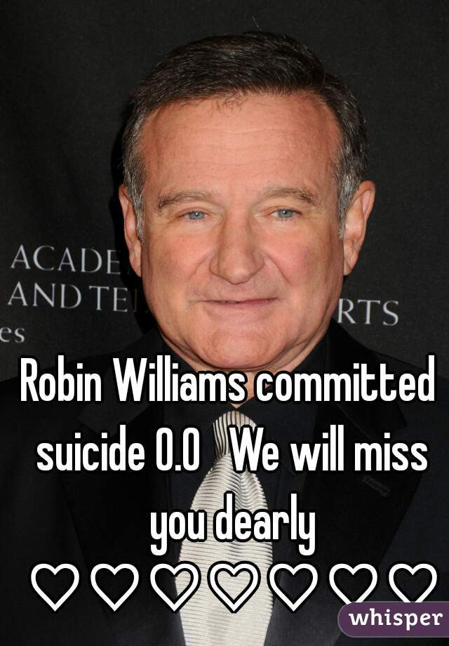Robin Williams committed suicide 0.0   We will miss you dearly ♡♡♡♡♡♡♡