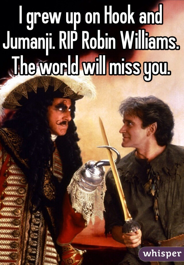 I grew up on Hook and Jumanji. RIP Robin Williams. The world will miss you.