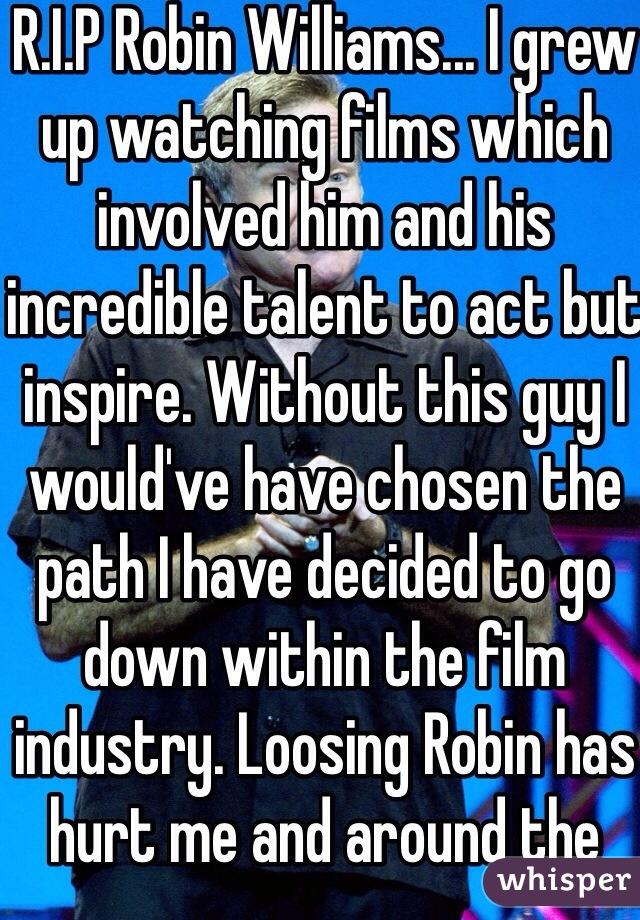 R.I.P Robin Williams... I grew up watching films which involved him and his incredible talent to act but inspire. Without this guy I would've have chosen the path I have decided to go down within the film industry. Loosing Robin has hurt me and around the world. Thank you Robin for leavinuch a strong talent and most of all a legacy. The film industry will not be the same without you... Xx