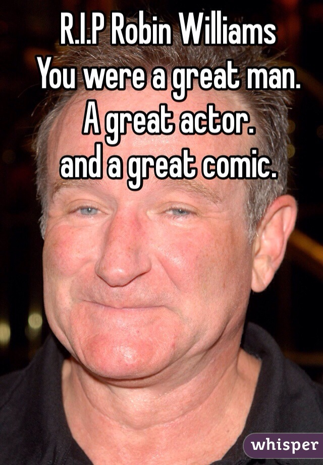 R.I.P Robin Williams You were a great man. A great actor. and a great comic.