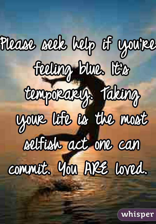 Please seek help if you're feeling blue. It's temporary. Taking your life is the most selfish act one can commit. You ARE loved.