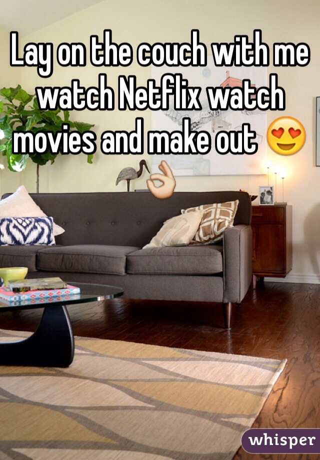 Lay on the couch with me watch Netflix watch movies and make out 😍👌